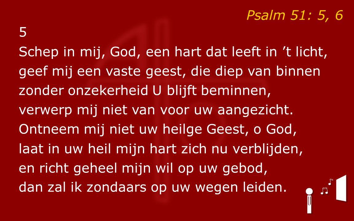 Psalm 51: 5, 6 5 Schep in mij, God, een hart dat leeft in 't licht, geef mij een vaste geest, die diep van binnen zonder onzekerheid U blijft beminnen, verwerp mij niet van voor uw aangezicht.