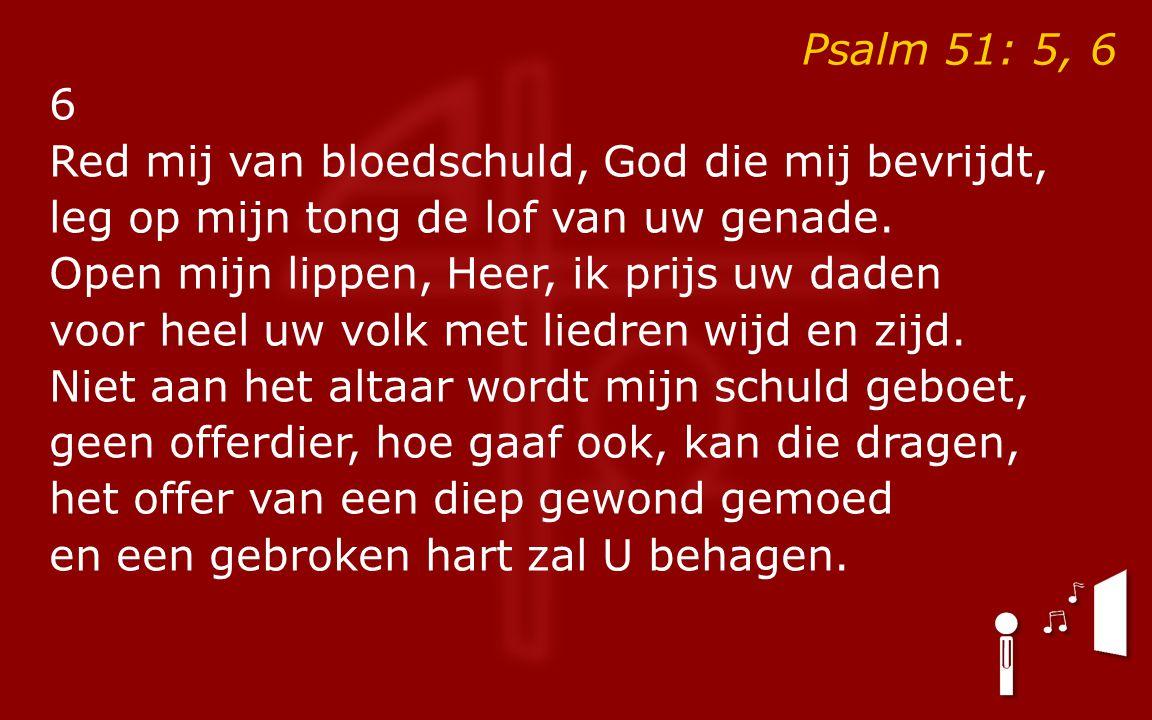Psalm 51: 5, 6 6 Red mij van bloedschuld, God die mij bevrijdt, leg op mijn tong de lof van uw genade.