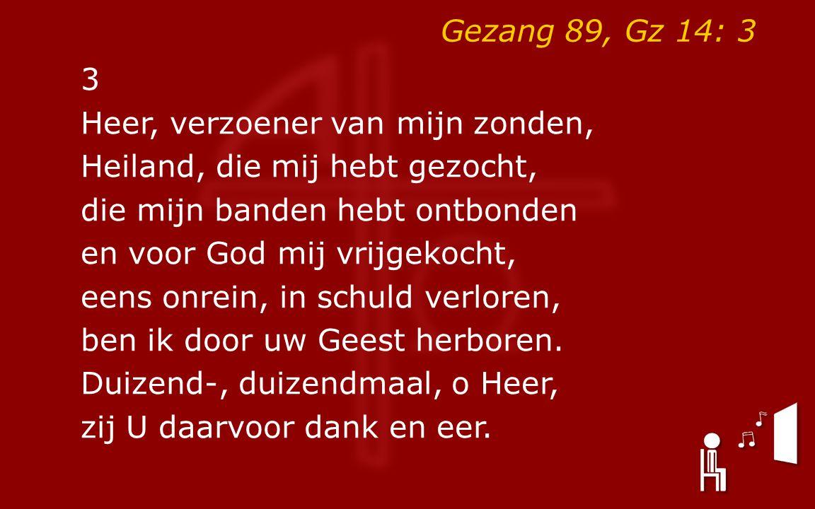 Gezang 89, Gz 14: 3 3 Heer, verzoener van mijn zonden, Heiland, die mij hebt gezocht, die mijn banden hebt ontbonden en voor God mij vrijgekocht, eens onrein, in schuld verloren, ben ik door uw Geest herboren.