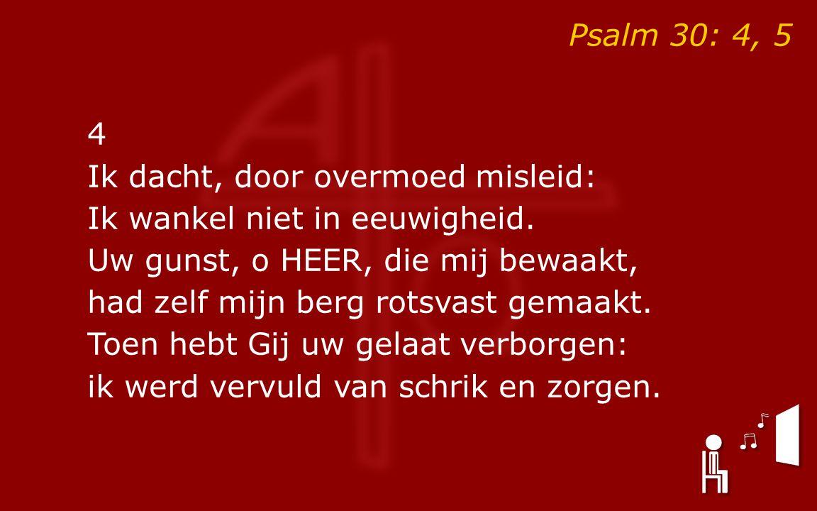 Psalm 30: 4, 5 4 Ik dacht, door overmoed misleid: Ik wankel niet in eeuwigheid.