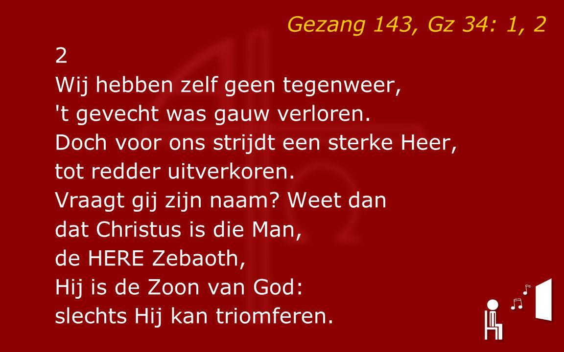 Gezang 143, Gz 34: 1, 2 2 Wij hebben zelf geen tegenweer, t gevecht was gauw verloren.