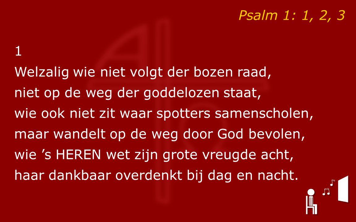 Psalm 1: 1, 2, 3 1 Welzalig wie niet volgt der bozen raad, niet op de weg der goddelozen staat, wie ook niet zit waar spotters samenscholen, maar wandelt op de weg door God bevolen, wie 's HEREN wet zijn grote vreugde acht, haar dankbaar overdenkt bij dag en nacht.