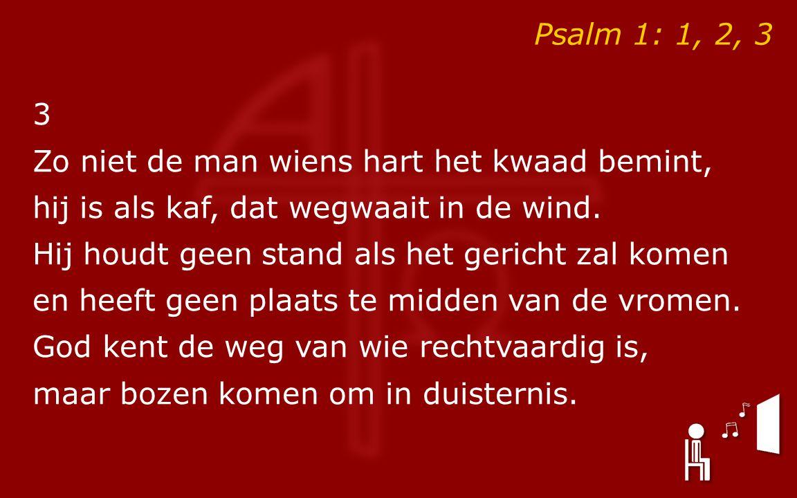 Psalm 1: 1, 2, 3 3 Zo niet de man wiens hart het kwaad bemint, hij is als kaf, dat wegwaait in de wind.