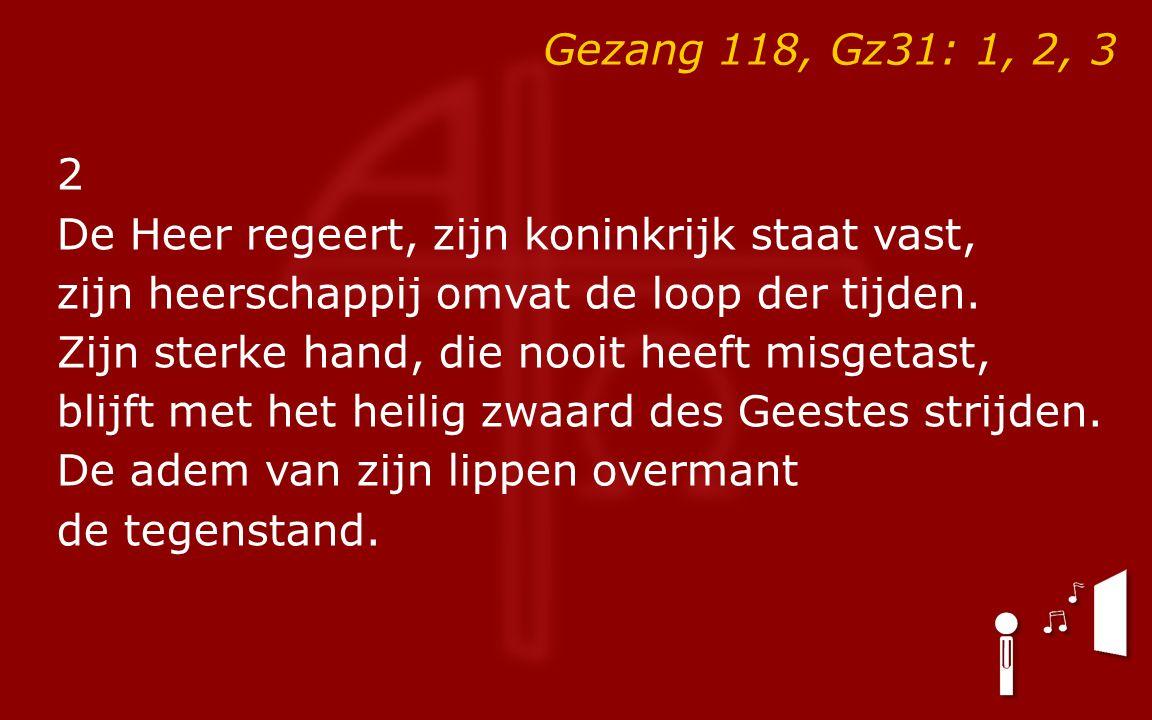 Gezang 118, Gz31: 1, 2, 3 2 De Heer regeert, zijn koninkrijk staat vast, zijn heerschappij omvat de loop der tijden.