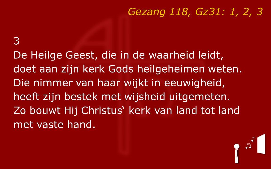 Gezang 118, Gz31: 1, 2, 3 3 De Heilge Geest, die in de waarheid leidt, doet aan zijn kerk Gods heilgeheimen weten.