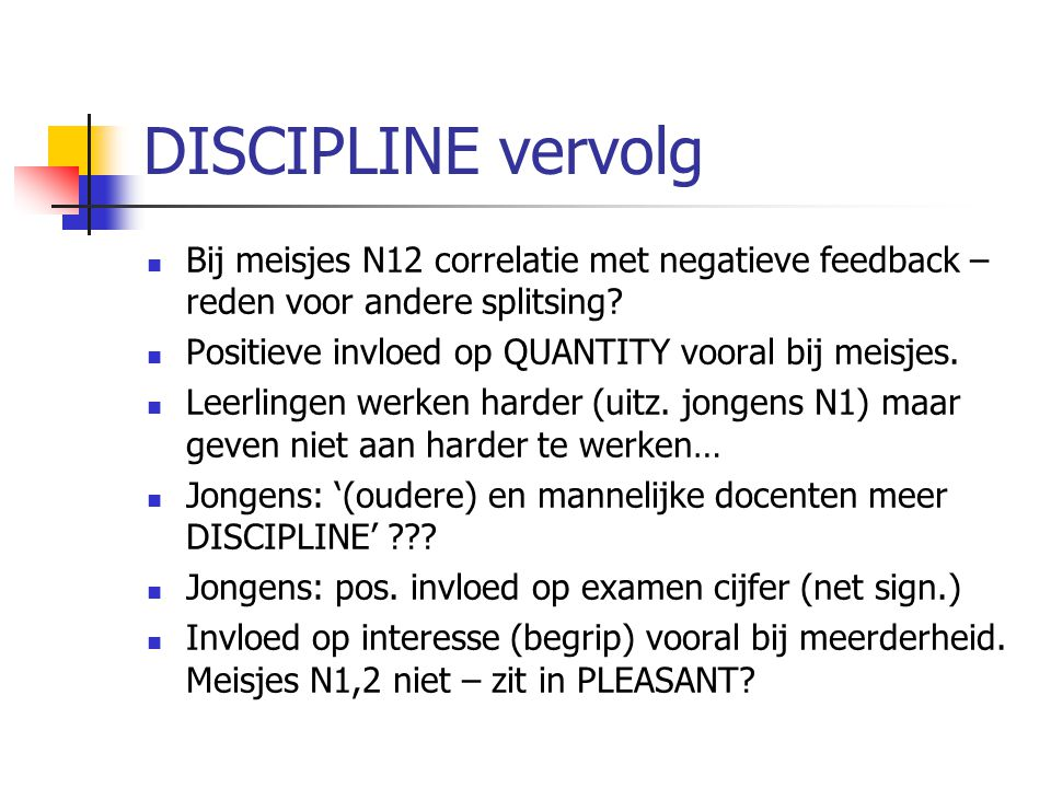 DISCIPLINE vervolg Bij meisjes N12 correlatie met negatieve feedback – reden voor andere splitsing? Positieve invloed op QUANTITY vooral bij meisjes.
