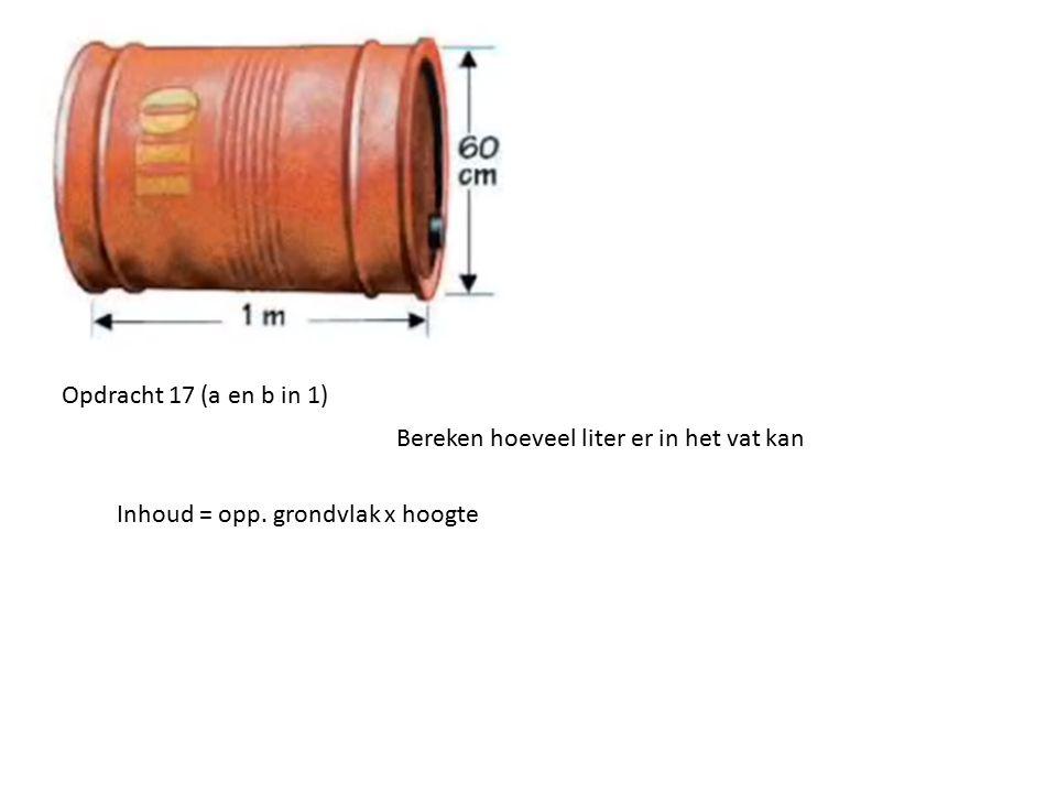 Inhoud = opp. grondvlak x hoogte Opdracht 17 (a en b in 1) Bereken hoeveel liter er in het vat kan