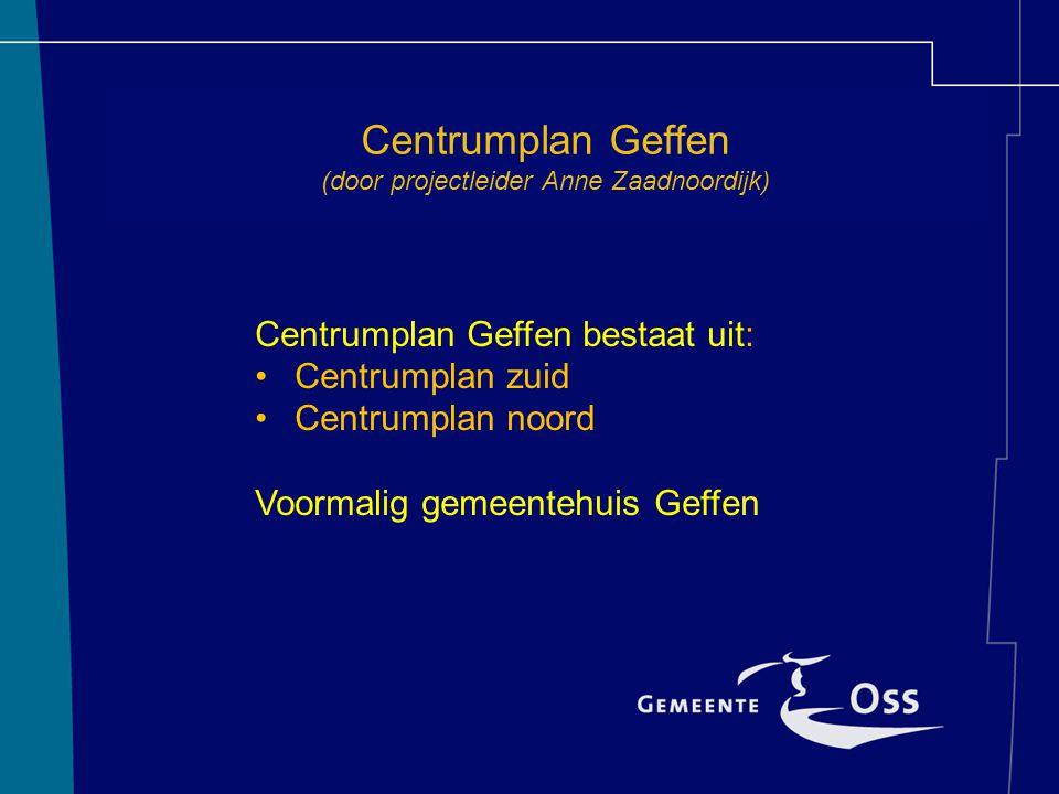 Centrumplan Geffen (door projectleider Anne Zaadnoordijk) Centrumplan Geffen bestaat uit: Centrumplan zuid Centrumplan noord Voormalig gemeentehuis Geffen