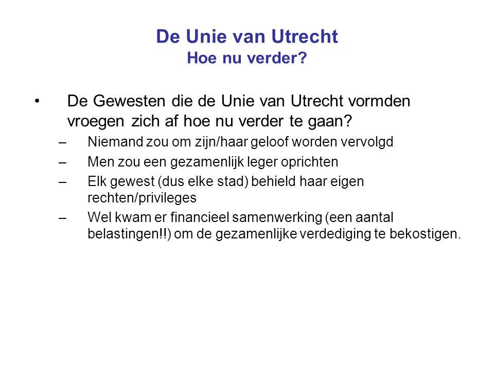 De Unie van Utrecht Hoe nu verder? De Gewesten die de Unie van Utrecht vormden vroegen zich af hoe nu verder te gaan? –Niemand zou om zijn/haar geloof