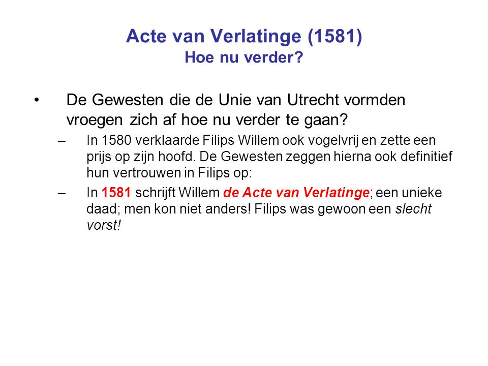 Acte van Verlatinge (1581) Hoe nu verder? De Gewesten die de Unie van Utrecht vormden vroegen zich af hoe nu verder te gaan? –In 1580 verklaarde Filip
