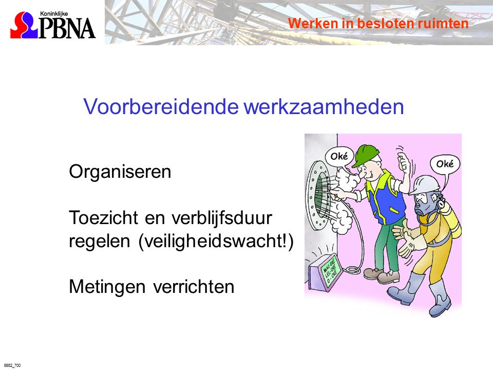 6652_700 Voorbereidende werkzaamheden Organiseren Toezicht en verblijfsduur regelen (veiligheidswacht!) Metingen verrichten Werken in besloten ruimten