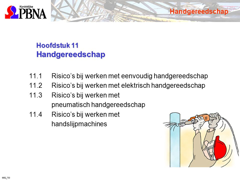 6652_700 Hoofdstuk 11 Handgereedschap Hoofdstuk 11 Handgereedschap 11.1 Risico's bij werken met eenvoudig handgereedschap 11.2 Risico's bij werken met