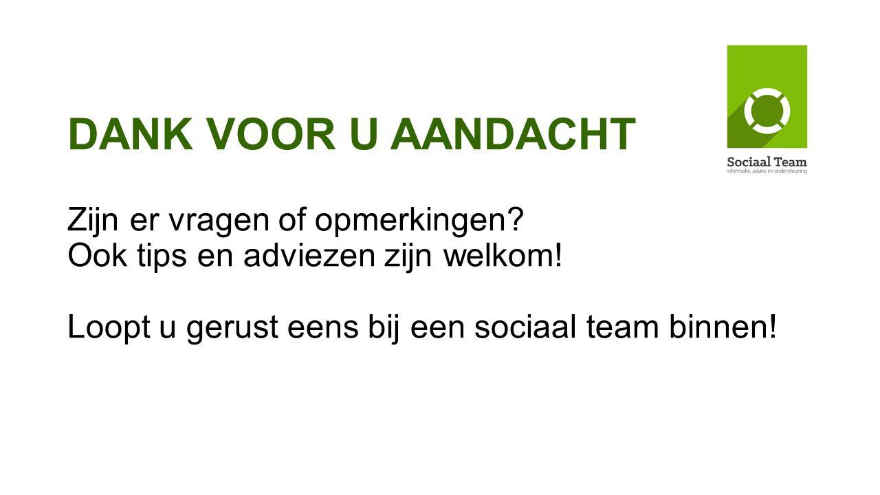 DANK VOOR U AANDACHT Zijn er vragen of opmerkingen? Ook tips en adviezen zijn welkom! Loopt u gerust eens bij een sociaal team binnen!