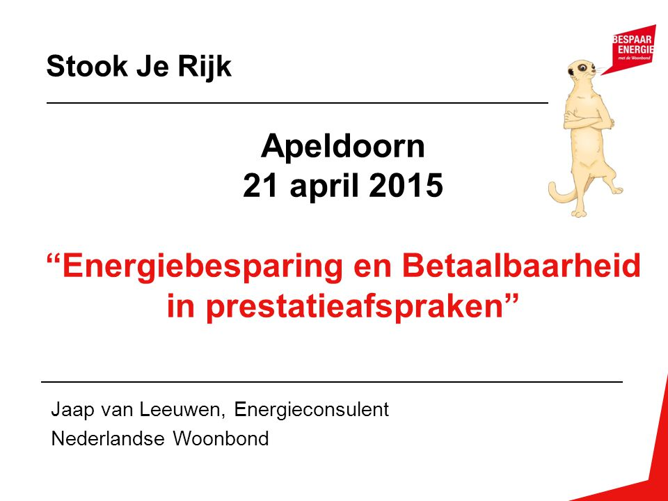 """Apeldoorn 21 april 2015 """"Energiebesparing en Betaalbaarheid in prestatieafspraken"""" Jaap van Leeuwen, Energieconsulent Nederlandse Woonbond Stook Je Ri"""