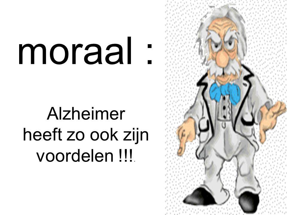 moraal : Alzheimer heeft zo ook zijn voordelen !!!.