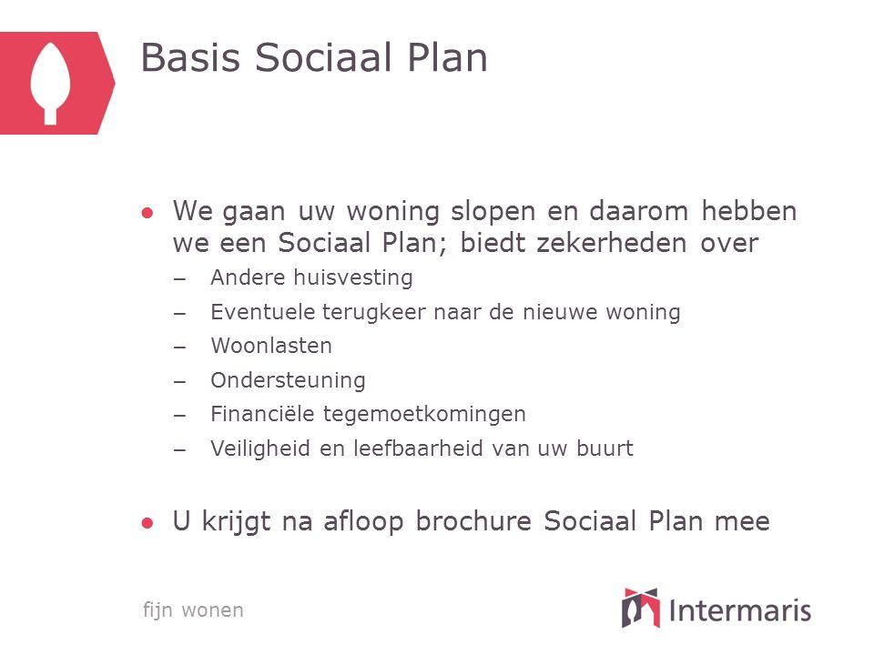 fijn wonen Basis Sociaal Plan ●We gaan uw woning slopen en daarom hebben we een Sociaal Plan; biedt zekerheden over – Andere huisvesting – Eventuele t