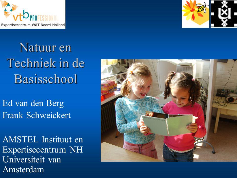 Natuur en Techniek in de Basisschool Ed van den Berg Frank Schweickert AMSTEL Instituut en Expertisecentrum NH Universiteit van Amsterdam