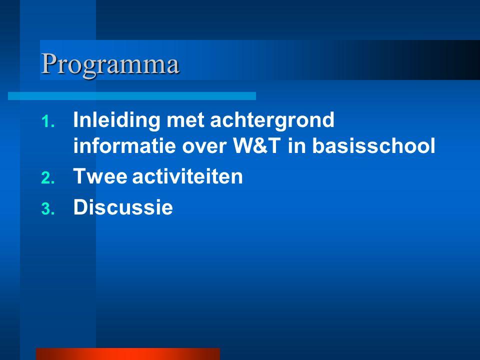 Programma 1. Inleiding met achtergrond informatie over W&T in basisschool 2. Twee activiteiten 3. Discussie