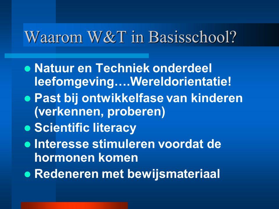 Waarom W&T in Basisschool? Natuur en Techniek onderdeel leefomgeving….Wereldorientatie! Past bij ontwikkelfase van kinderen (verkennen, proberen) Scie