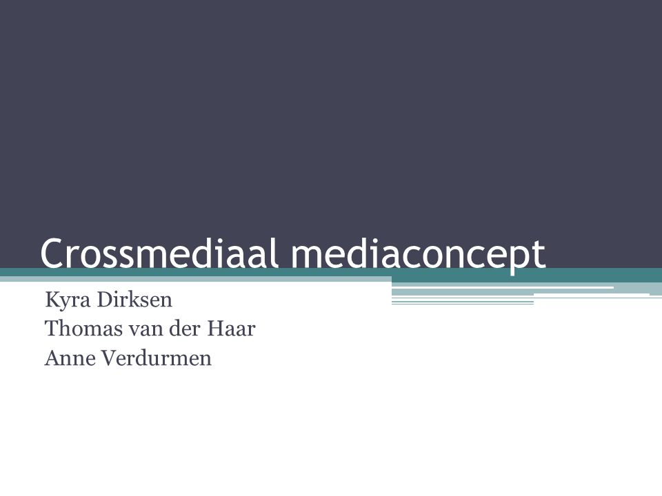 Crossmediaal mediaconcept Kyra Dirksen Thomas van der Haar Anne Verdurmen