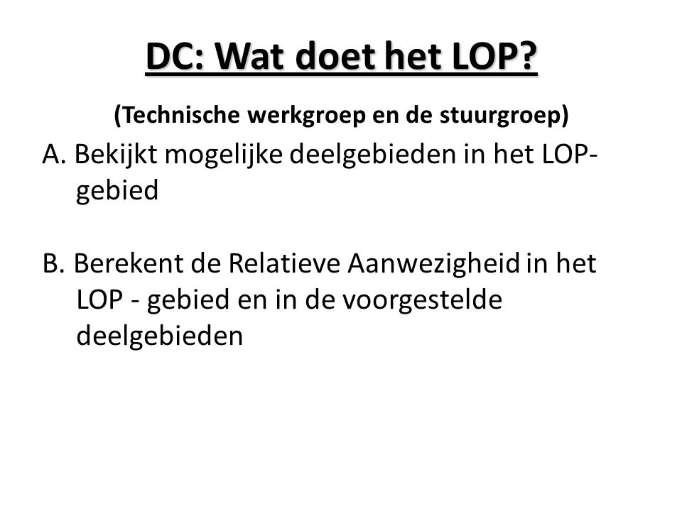 DC: Wat doet het LOP? (Technische werkgroep en de stuurgroep) A. Bekijkt mogelijke deelgebieden in het LOP- gebied B. Berekent de Relatieve Aanwezighe