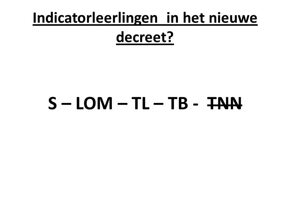 Indicatorleerlingen in het nieuwe decreet? S – LOM – TL – TB - TNN