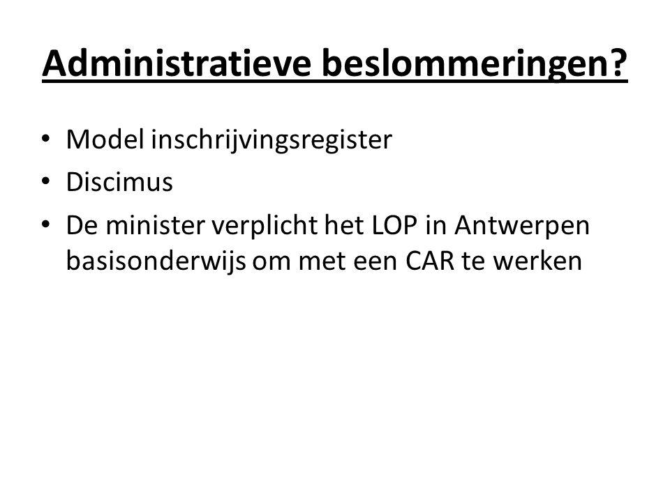 Administratieve beslommeringen? Model inschrijvingsregister Discimus De minister verplicht het LOP in Antwerpen basisonderwijs om met een CAR te werke