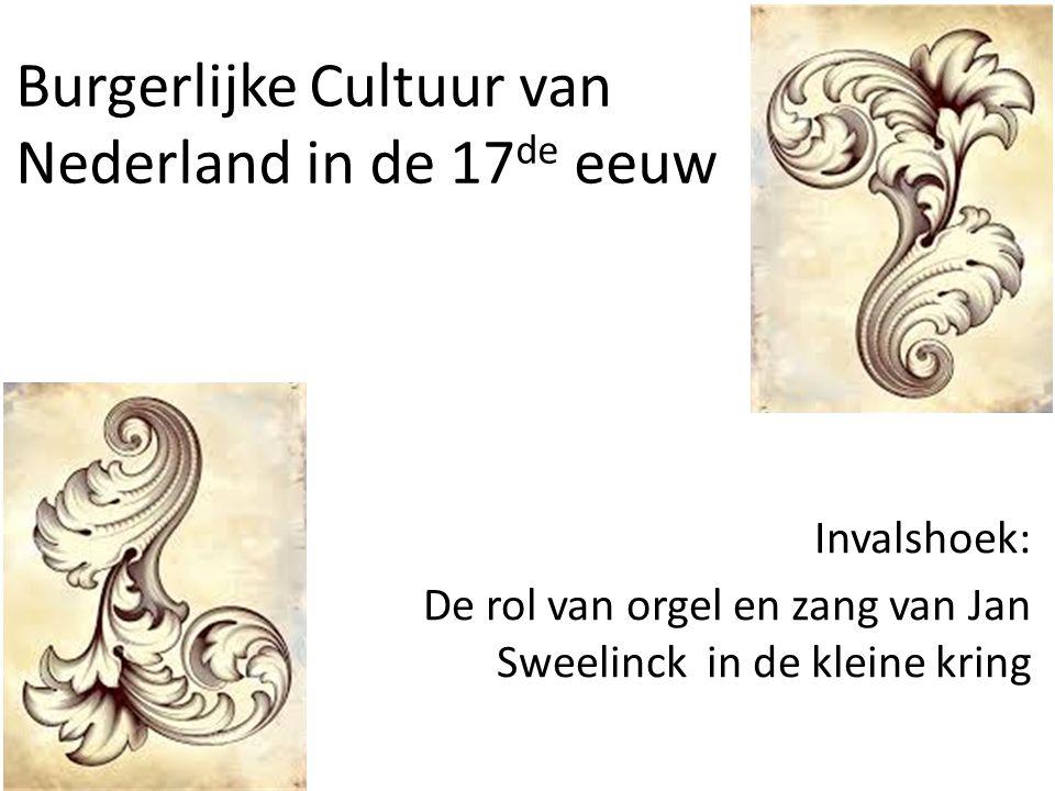 Burgerlijke Cultuur van Nederland in de 17 de eeuw Invalshoek: De rol van orgel en zang van Jan Sweelinck in de kleine kring
