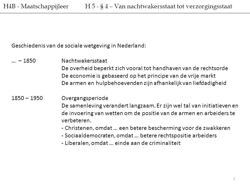 2 H4B - Maatschappijleer H 5 - § 4 – Van nachtwakersstaat tot verzorgingsstaat Geschiedenis van de sociale wetgeving in Nederland: 1950 – HedenVerzorgingsstaat Grotere rol voor de overheid – Verantwoordelijk voor collectieve voorzieningen – Garandeert het inkomen – Stimuleert de werkgelegenheid – Controleert arbeidsomstandigheden – Helpt om te komen tot goede arbeidsvoorwaarden – Bevordert het welzijn van haar burgers