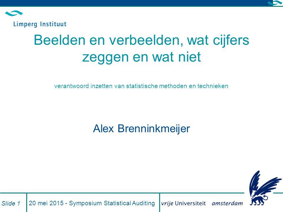 20 mei 2015 - Symposium Statistical Auditing Slide 1 Beelden en verbeelden, wat cijfers zeggen en wat niet verantwoord inzetten van statistische methoden en technieken Alex Brenninkmeijer