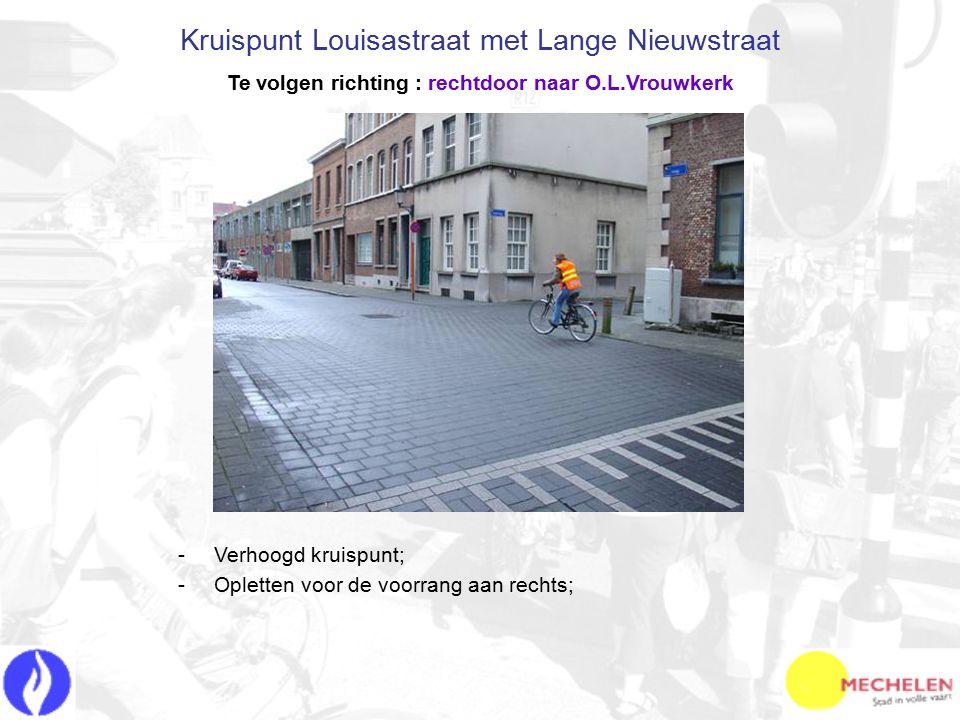 -V-Verhoogd kruispunt; -O-Opletten voor de voorrang aan rechts; Kruispunt Louisastraat met Lange Nieuwstraat Te volgen richting : rechtdoor naar O.L.Vrouwkerk