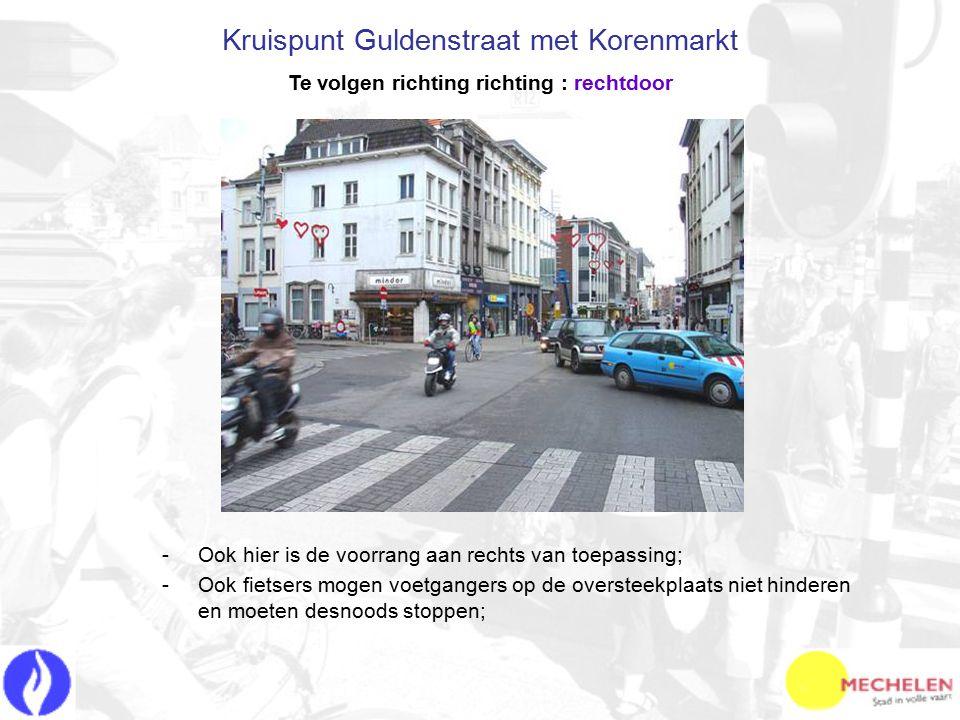 -O-Ook hier is de voorrang aan rechts van toepassing; -O-Ook fietsers mogen voetgangers op de oversteekplaats niet hinderen en moeten desnoods stoppen; Kruispunt Guldenstraat met Korenmarkt Te volgen richting richting : rechtdoor