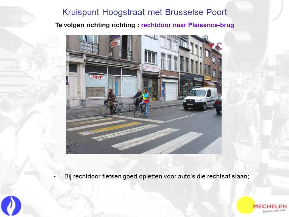 -B-Bij rechtdoor fietsen goed opletten voor auto's die rechtsaf slaan; Kruispunt Hoogstraat met Brusselse Poort Te volgen richting richting : rechtdoor naar Plaisance-brug