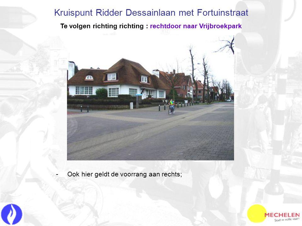 -O-Ook hier geldt de voorrang aan rechts; Kruispunt Ridder Dessainlaan met Fortuinstraat Te volgen richting richting : rechtdoor naar Vrijbroekpark