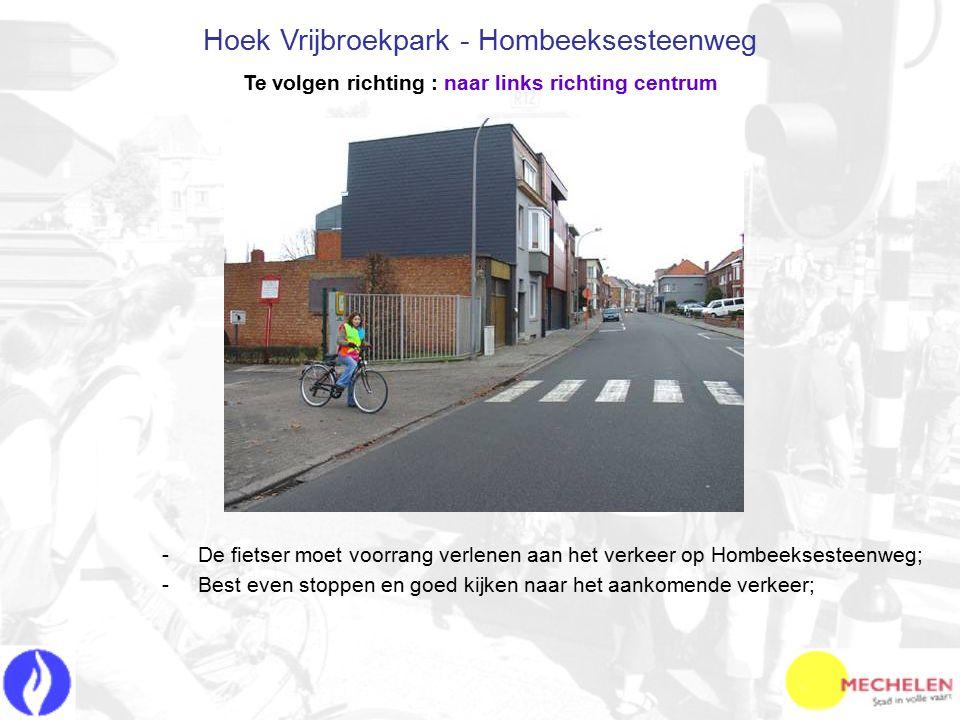 -D-De fietser moet voorrang verlenen aan het verkeer op Hombeeksesteenweg; -B-Best even stoppen en goed kijken naar het aankomende verkeer; Hoek Vrijbroekpark - Hombeeksesteenweg Te volgen richting : naar links richting centrum