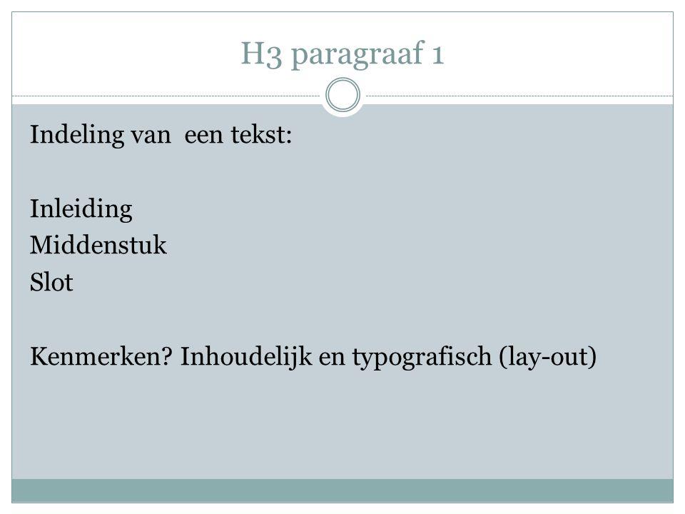 H3 paragraaf 1 Indeling van een tekst: Inleiding Middenstuk Slot Kenmerken? Inhoudelijk en typografisch (lay-out)