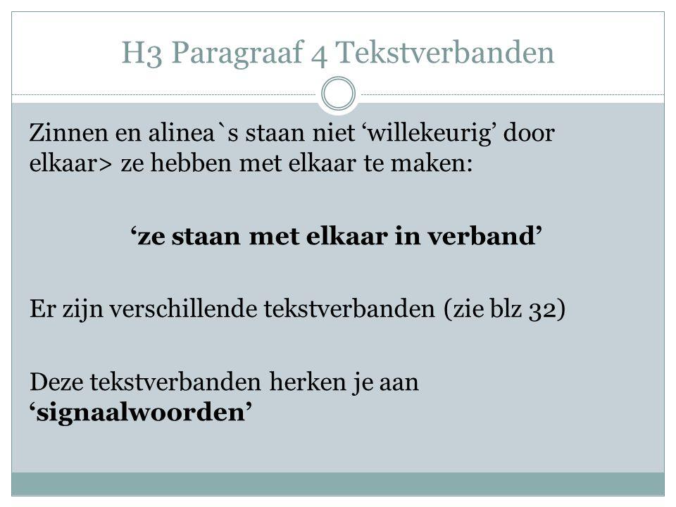 H3 Paragraaf 4 Tekstverbanden Zinnen en alinea`s staan niet 'willekeurig' door elkaar> ze hebben met elkaar te maken: 'ze staan met elkaar in verband' Er zijn verschillende tekstverbanden (zie blz 32) Deze tekstverbanden herken je aan 'signaalwoorden'