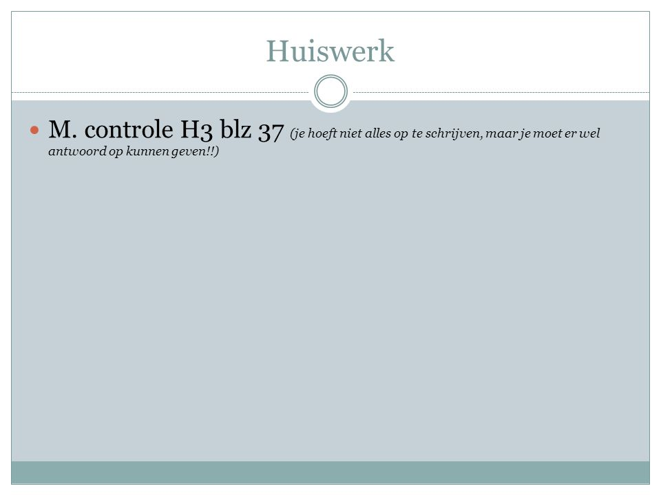 Huiswerk M. controle H3 blz 37 (je hoeft niet alles op te schrijven, maar je moet er wel antwoord op kunnen geven!!)
