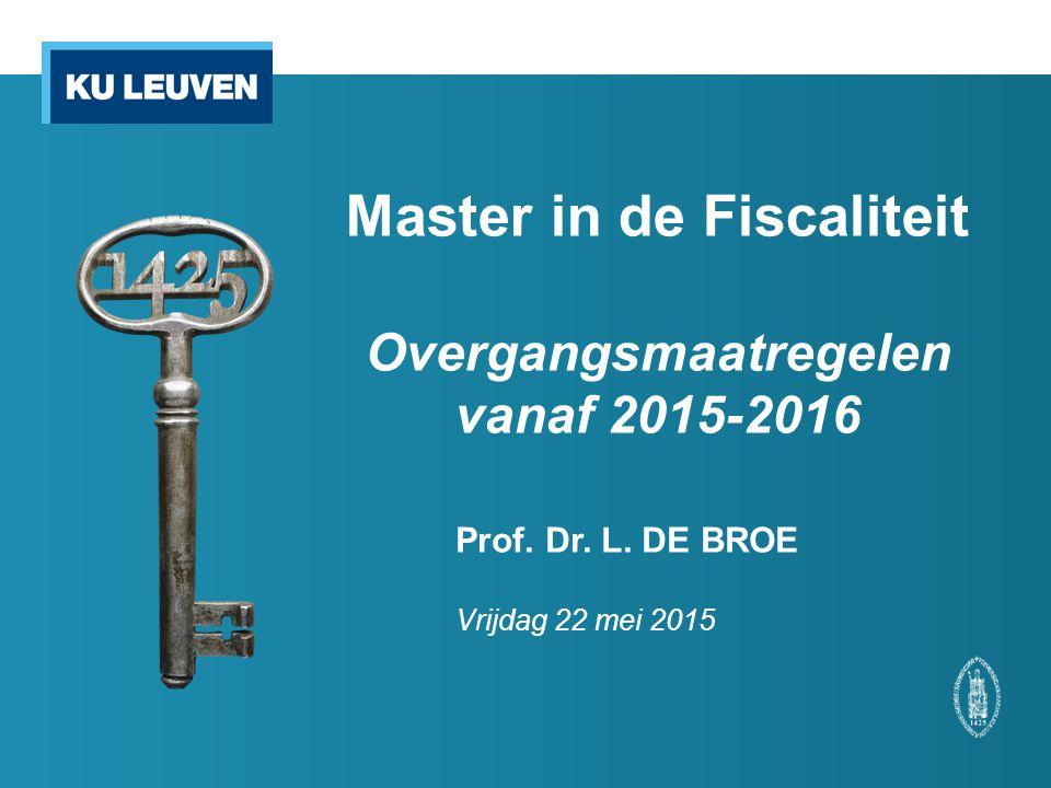 Prof. Dr. L. DE BROE Vrijdag 22 mei 2015 Master in de Fiscaliteit Overgangsmaatregelen vanaf 2015-2016