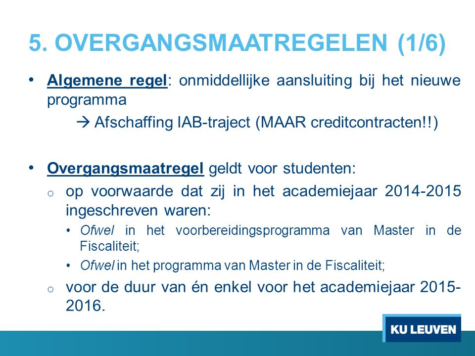 5. OVERGANGSMAATREGELEN (1/6) Algemene regel: onmiddellijke aansluiting bij het nieuwe programma  Afschaffing IAB-traject (MAAR creditcontracten!!) O