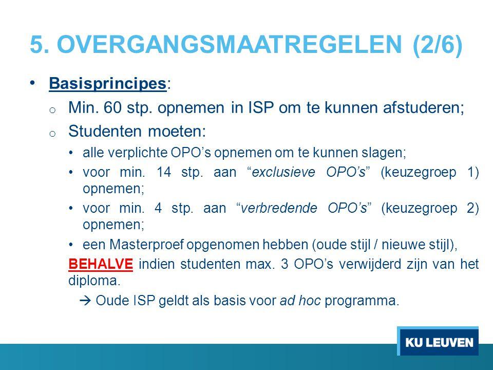 5. OVERGANGSMAATREGELEN (2/6) Basisprincipes: o Min. 60 stp. opnemen in ISP om te kunnen afstuderen; o Studenten moeten: alle verplichte OPO's opnemen