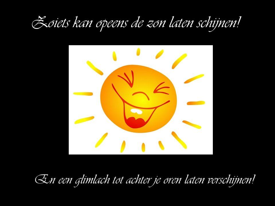 Zoiets kan opeens de zon laten schijnen! En een glimlach tot achter je oren laten verschijnen!