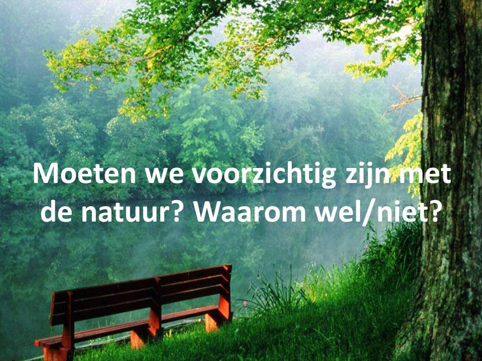 Moeten we voorzichtig zijn met de natuur Waarom wel/niet
