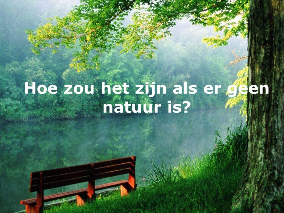 Hoe zou het zijn als er geen natuur is