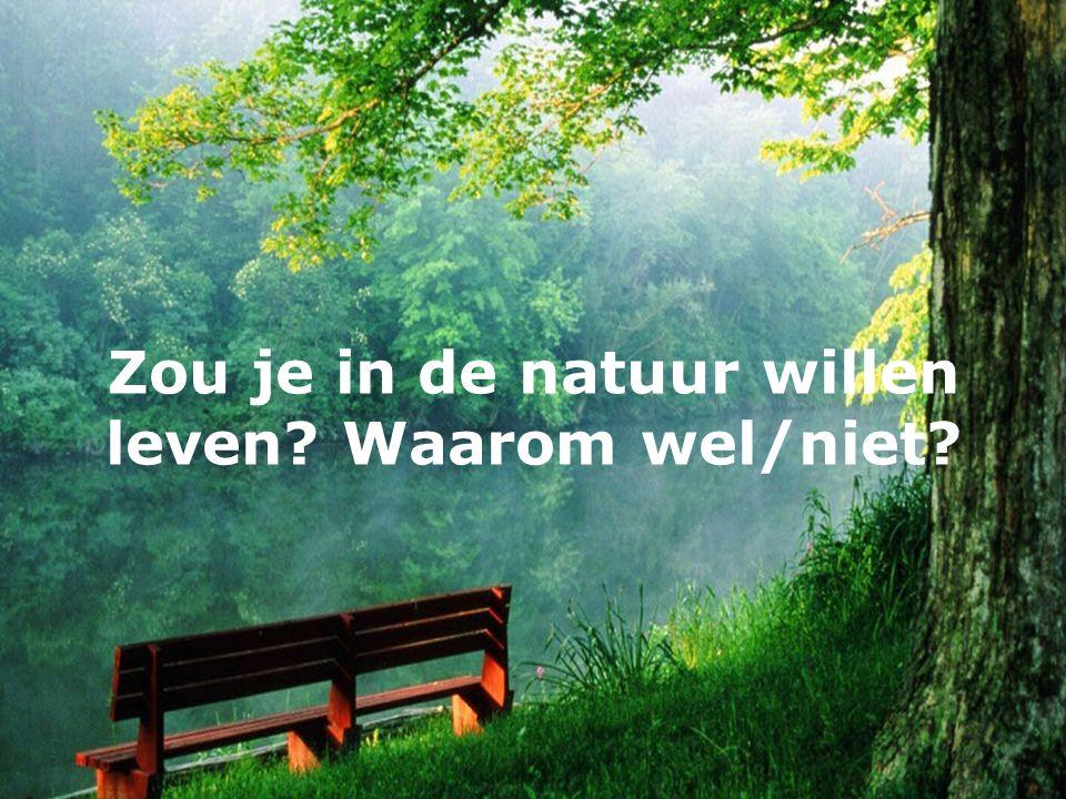 Zou je in de natuur willen leven Waarom wel/niet