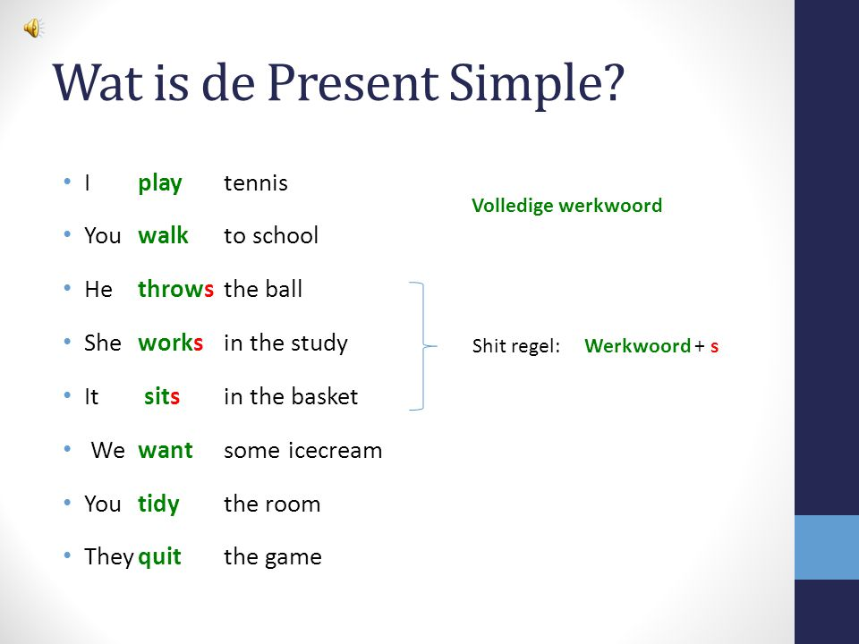 Wat is de Present Simple? I play tennis Youwalk to school Hethrows the ball Sheworksin the study It sits in the basket Wewantsome icecream You tidythe