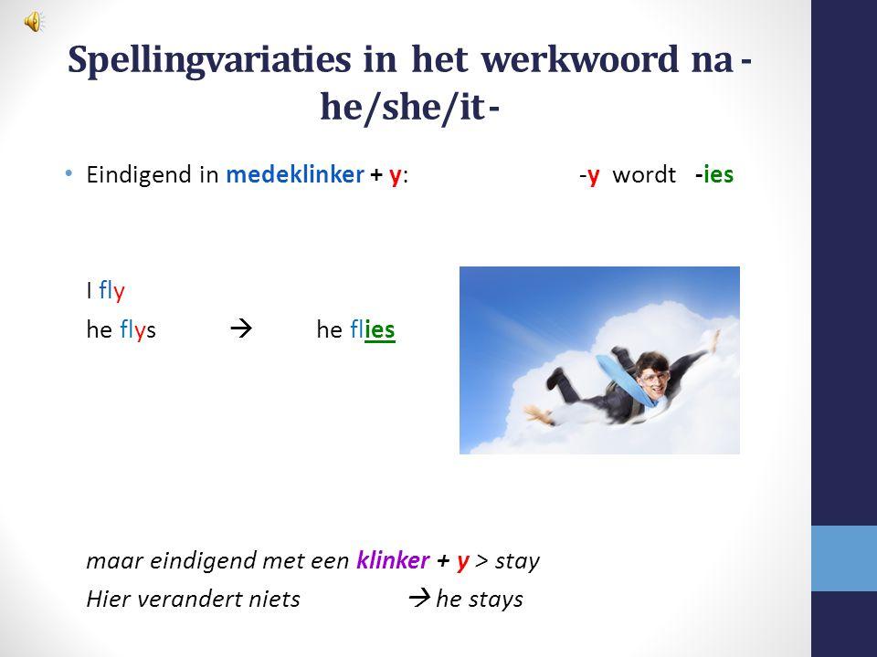 Spellingvariaties in het werkwoord na - he/she/it - Eindigend met een hissing -klank: + es Kiss he kisss  he kisses But:Judge he judgees  he judges
