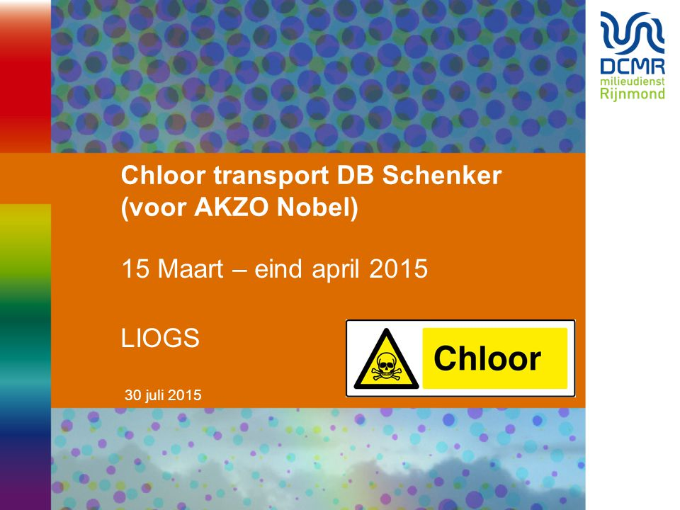30 juli 2015 Chloor transport DB Schenker (voor AKZO Nobel) 15 Maart – eind april 2015 LIOGS