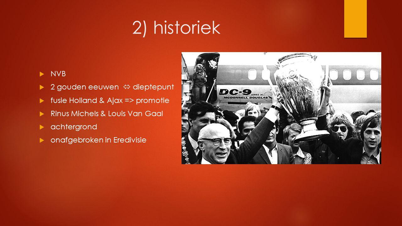 2) historiek  NVB  2 gouden eeuwen  dieptepunt  fusie Holland & Ajax => promotie  Rinus Michels & Louis Van Gaal  achtergrond  onafgebroken in