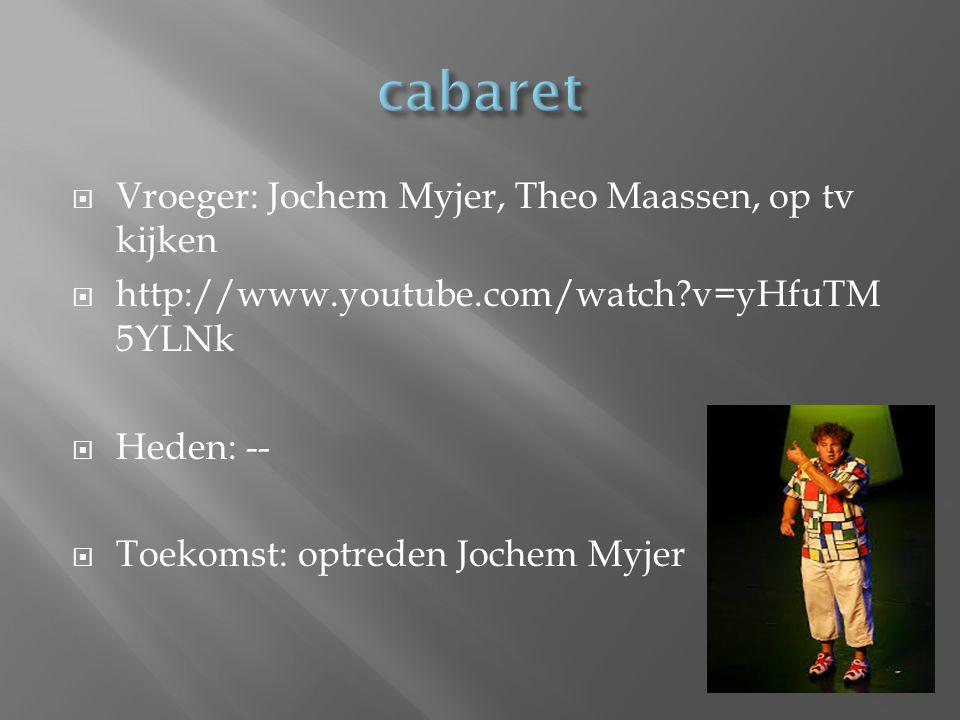  Vroeger: Jochem Myjer, Theo Maassen, op tv kijken  http://www.youtube.com/watch?v=yHfuTM 5YLNk  Heden: --  Toekomst: optreden Jochem Myjer